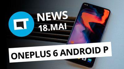OnePlus 6 com Android P; Celulares piratas bloqueadas no Brasil e+ [CT News]