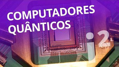 Computadores quânticos, 100 milhões de x mais potentes [Inovação ²]