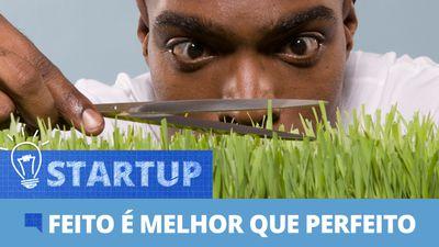 Canaltech Startup #18: Feito é melhor que perfeito