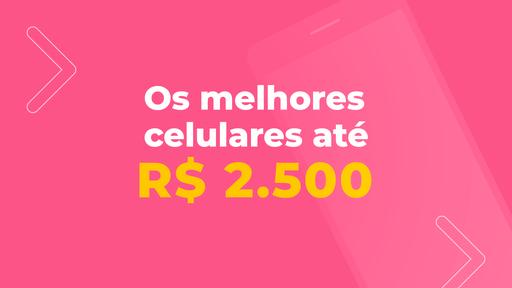 Os melhores celulares até R$ 2.500 de 2021
