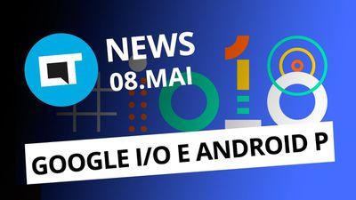 Android P e novidades da Google I/O; Moto E5 chega ao Brasil e + [CT News]