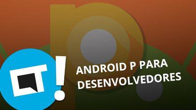 Android P: Google libera prévia para desenvolvedores [Plantão CT]